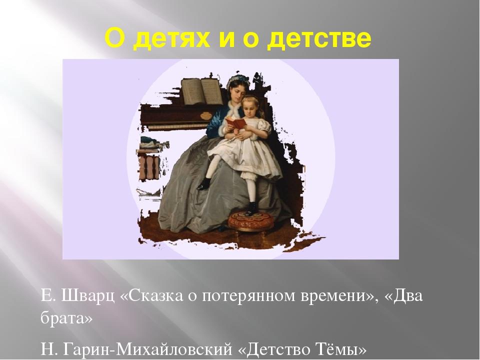 О детях и о детстве Е. Шварц «Сказка о потерянном времени», «Два брата» Н. Га...