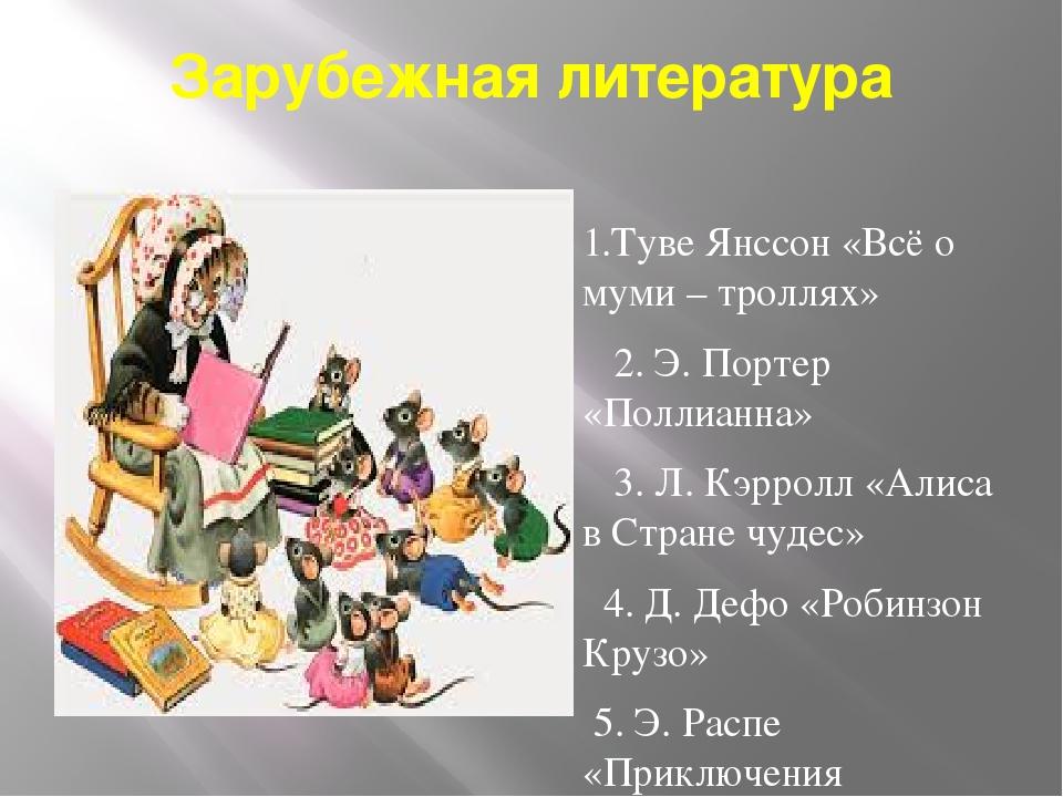 Зарубежная литература 1.Туве Янссон «Всё о муми – троллях» 2. Э. Портер «Полл...