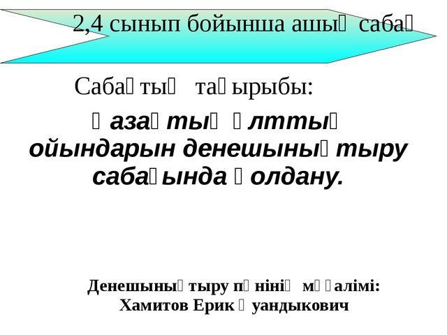 2,4 сынып бойынша ашық сабақ Денешынықтыру пәнінің мұғалімі: Хамитов Ерик Қу...