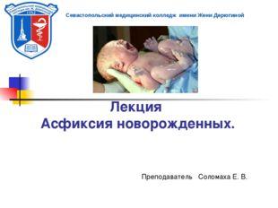 Лекция Асфиксия новорожденных. Преподаватель Соломаха Е. В. Севастопольский м
