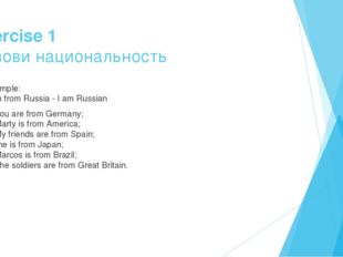 Exercise 1 Назови национальность Example: I am from Russia - I am Russian 1.