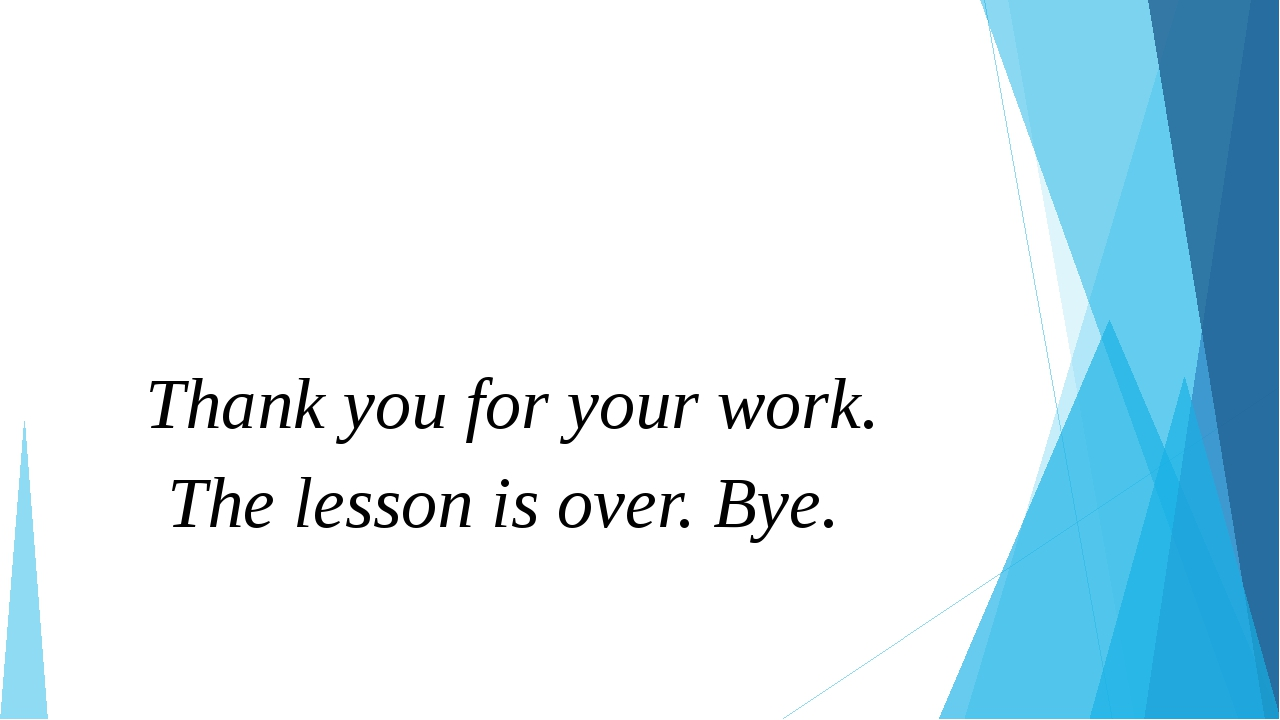 Thank you for your work. The lesson is over. Bye.
