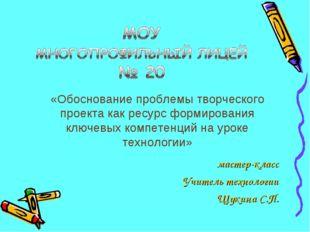 мастер-класс Учитель технологии Щукина С.П. «Обоснование проблемы творческого