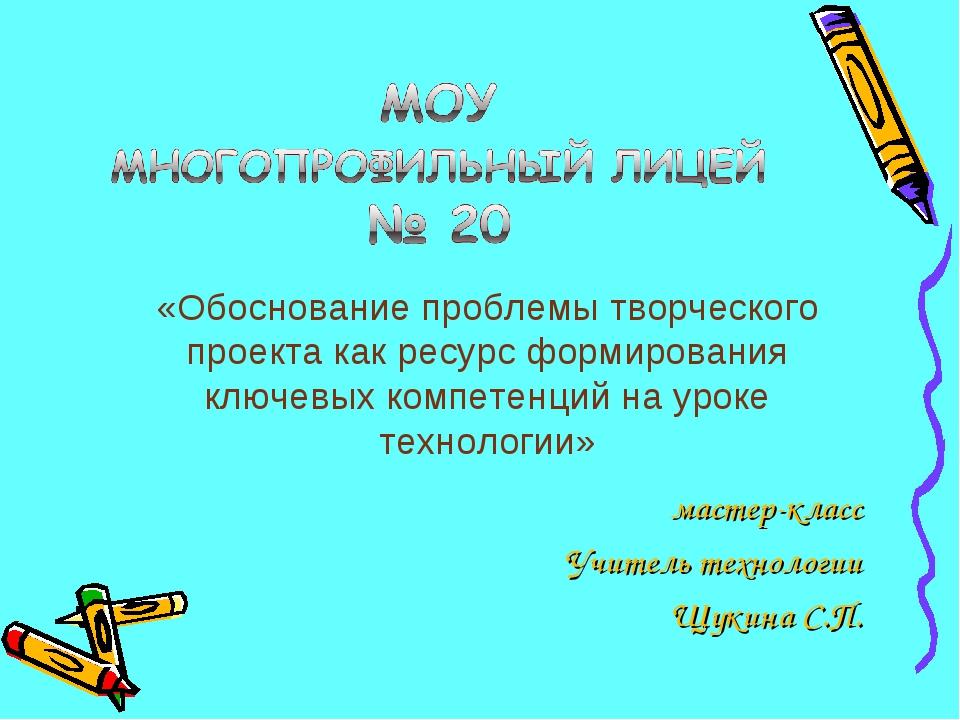мастер-класс Учитель технологии Щукина С.П. «Обоснование проблемы творческого...