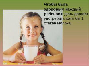 Чтобы быть здоровым каждый ребенок в день должен употребить хотя бы 1 стакан