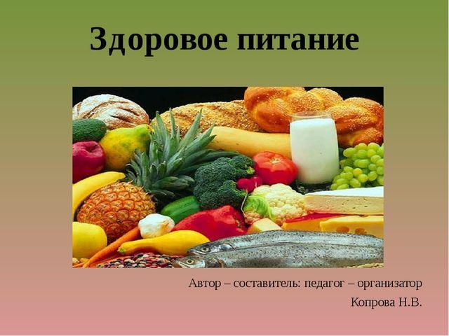 Здоровое питание Автор – составитель: педагог – организатор Копрова Н.В.