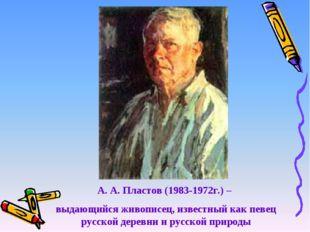 А. А. Пластов (1983-1972г.) – выдающийся живописец, известный как певец русск