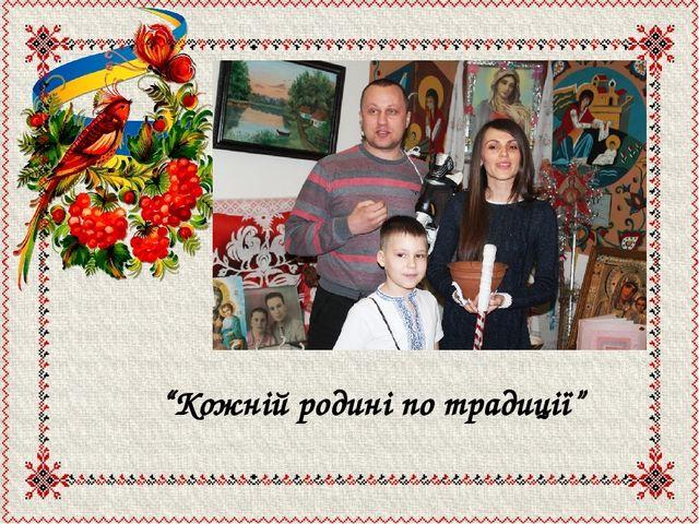 """""""Кожній родині по традиції"""""""