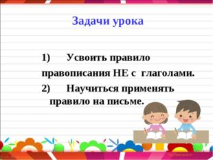 Задачи урока  1) Усвоить правило правописания НЕ с глаголами. 2)