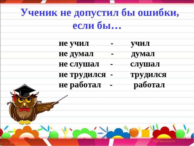 Ученик не допустил бы ошибки, если бы… не учил  -  учил не д...