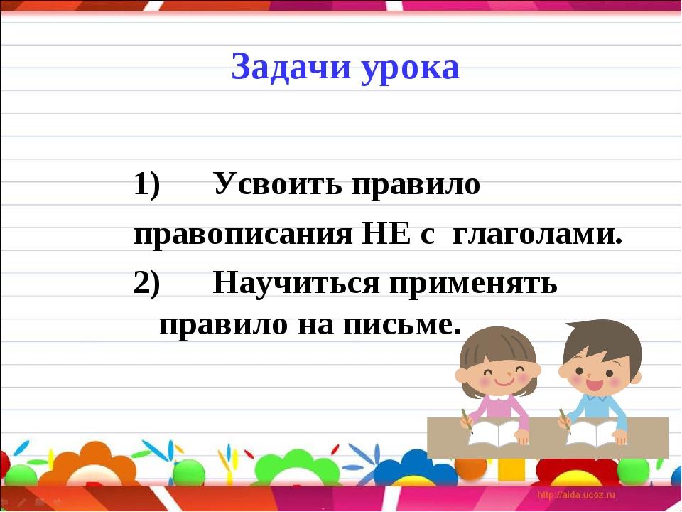 Задачи урока  1) Усвоить правило правописания НЕ с глаголами. 2)...