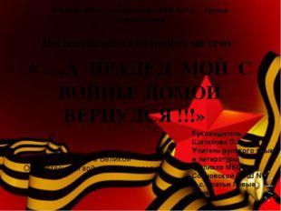 Исследовательский проект на тему: «…А ПРАДЕД МОЙ С ВОЙНЫ ДОМОЙ ВЕРНУЛСЯ !!!»