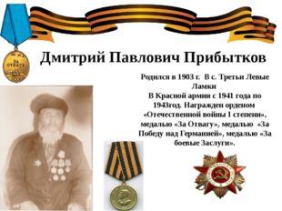 Дмитрий Павлович Прибытков Родился в 1903 г. В с. Третьи Левые Ламки В Красн