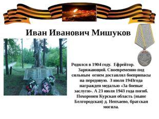 Иван Иванович Мишуков Родился в 1904 году. Ефрейтор. Звание- Заряжающий. Свое