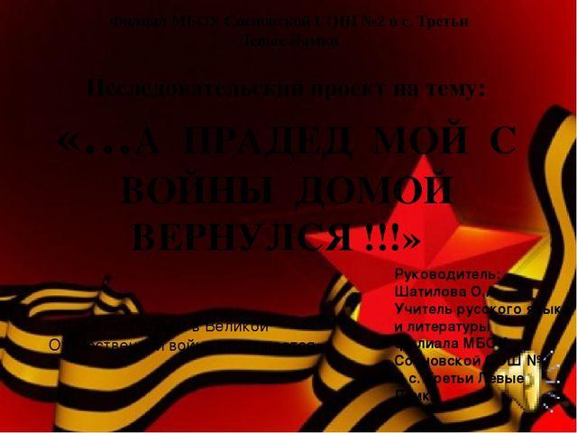 Исследовательский проект на тему: «…А ПРАДЕД МОЙ С ВОЙНЫ ДОМОЙ ВЕРНУЛСЯ !!!»...