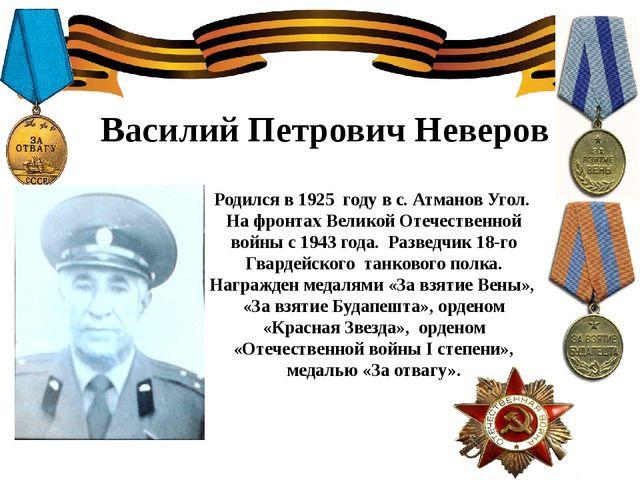 Василий Петрович Неверов Родился в 1925 году в с. Атманов Угол. На фронтах Ве...