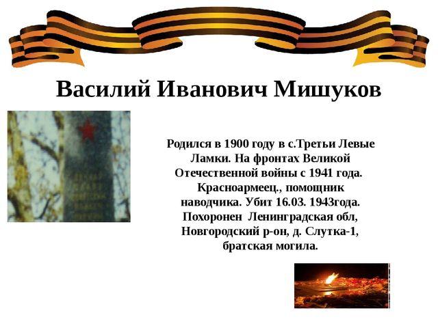 Василий Иванович Мишуков Родился в 1900 году в с.Третьи Левые Ламки. На фронт...