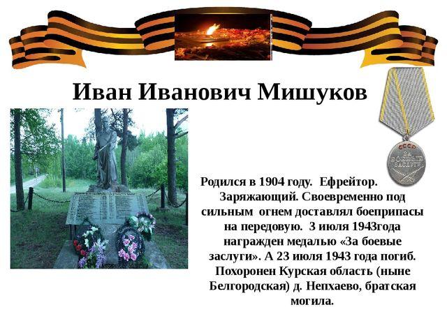 Иван Иванович Мишуков Родился в 1904 году. Ефрейтор. Звание- Заряжающий. Свое...