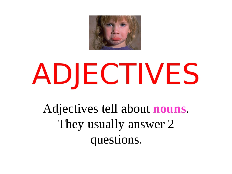 ADJECTIVES Adjectives tell about nouns. They usually answer 2 questions.