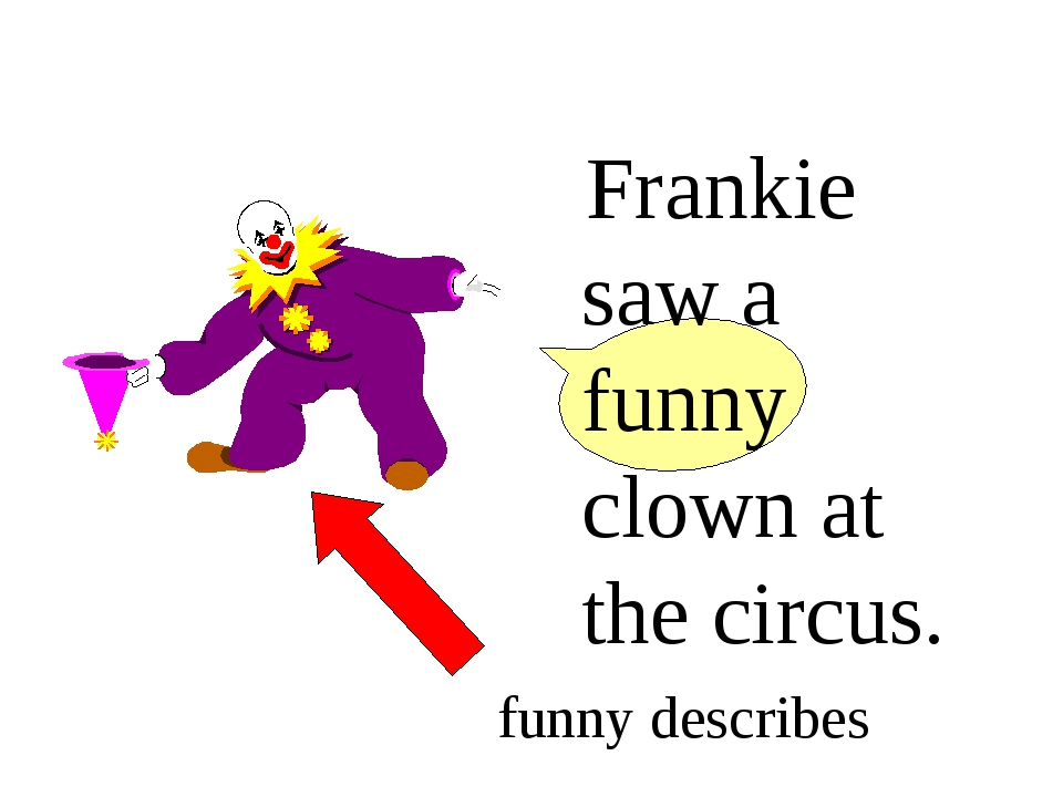Frankie saw a funny clown at the circus. funny describes