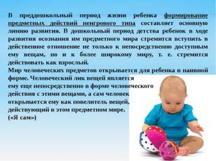 В преддошкольный период жизни ребенка формирование предметных действий неигро