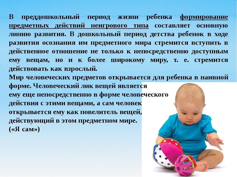 В преддошкольный период жизни ребенка формирование предметных действий неигро...