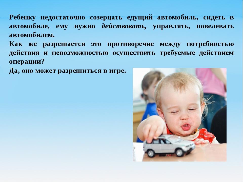 Ребенку недостаточно созерцать едущий автомобиль, сидеть в автомобиле, ему ну...
