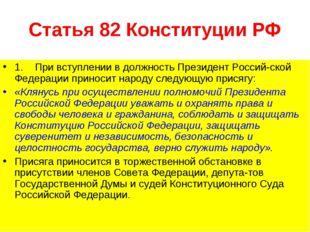 Статья 82 Конституции РФ 1. При вступлении в должность Президент Российской