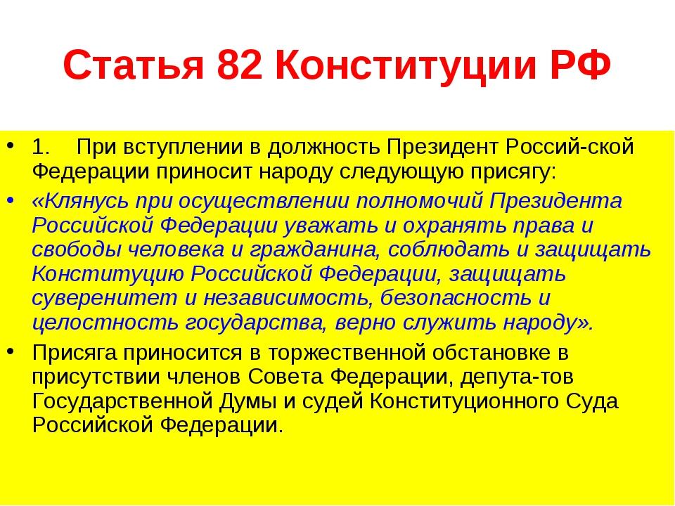 Статья 82 Конституции РФ 1. При вступлении в должность Президент Российской...