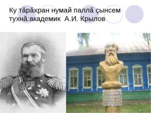 Ку тăрăхран нумай паллă çынсем тухнă:академик А.И. Крылов