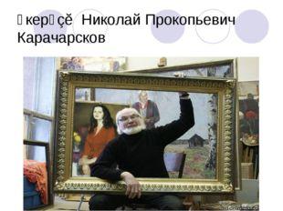 Ӳкерӳçĕ Николай Прокопьевич Карачарсков