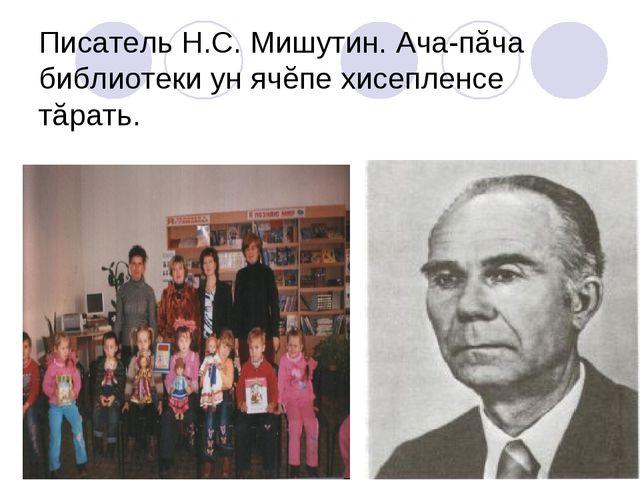 Писатель Н.С. Мишутин. Ача-пăча библиотеки ун ячĕпе хисепленсе тăрать.