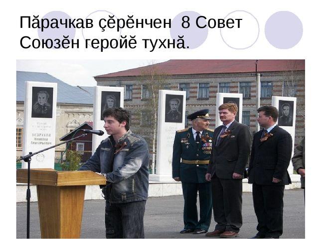 Пăрачкав çĕрĕнчен 8 Совет Союзĕн геройĕ тухнă.
