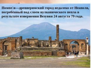Помпе́и—древнеримский город недалеко от Неаполя, погребённый под слоем вулкан
