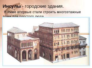 Инсулы - городские здания. В Риме впервые стали строить многоэтажные дома для