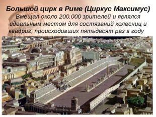 Большой цирк в Риме (Циркус Максимус) Вмещал около 200.000 зрителей и являлся