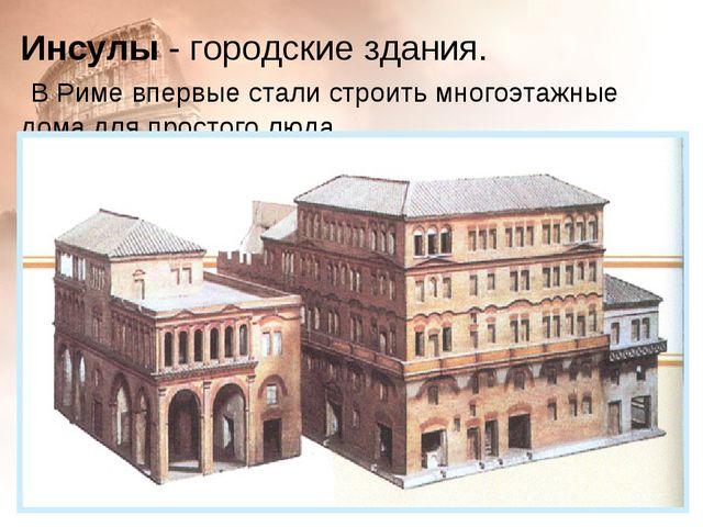 Инсулы - городские здания. В Риме впервые стали строить многоэтажные дома для...