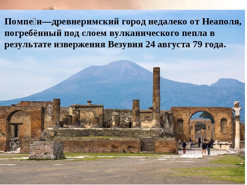 Помпе́и—древнеримский город недалеко от Неаполя, погребённый под слоем вулкан...