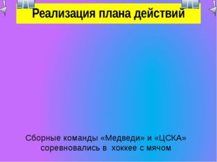 Реализация плана действий Сборные команды «Медведи» и «ЦСКА» соревновались в