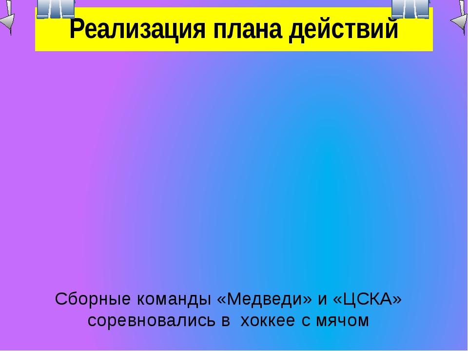 Реализация плана действий Сборные команды «Медведи» и «ЦСКА» соревновались в...