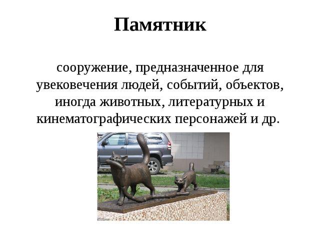 Памятник сооружение, предназначенное для увековечения людей, событий, объекто...