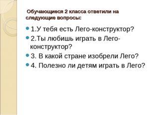Обучающиеся 2 класса ответили на следующие вопросы: 1.У тебя есть Лего-конст