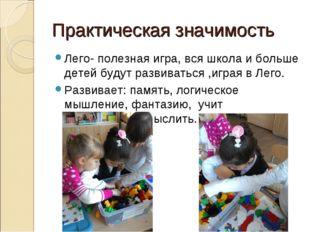 Практическая значимость Лего- полезная игра, вся школа и больше детей будут р