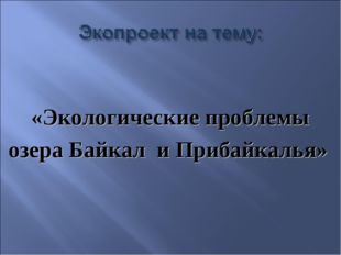 «Экологические проблемы озера Байкал и Прибайкалья»