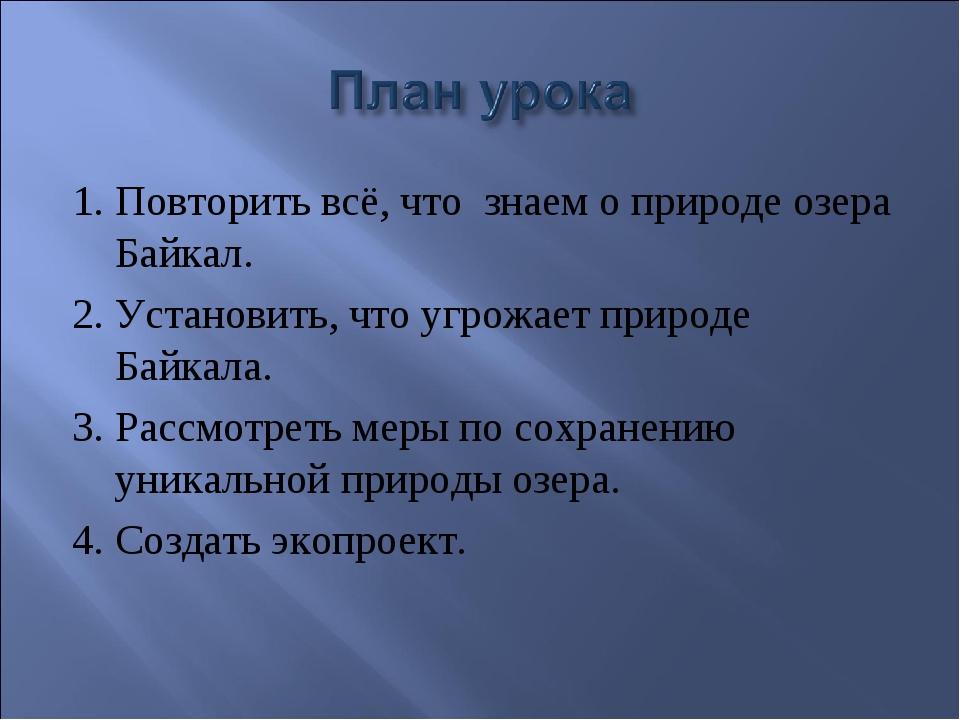 1. Повторить всё, что знаем о природе озера Байкал. 2. Установить, что угрожа...
