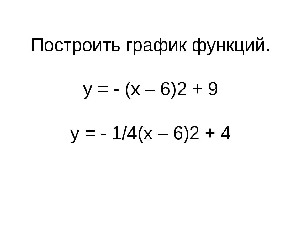Построить график функций. у = - (х – 6)2 + 9 у = - 1/4(х – 6)2 + 4