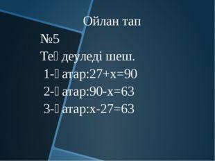 Ойлан тап №5 Теңдеуледі шеш. 1-қатар:27+х=90 2-қатар:90-х=63 3-қатар:х-27=63