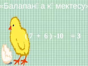 «Балапанға көмектесу» ( 7 + 6 ) -10 = 3