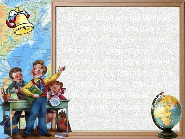 -Дұрыс балалар біз білімді мектептен алатын болғандықтан мектеп-кеме, білім-т...