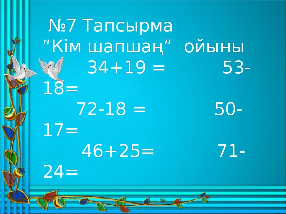 """№7 Тапсырма """"Кім шапшаң"""" ойыны 34+19 = 53-18= 72-18 = 50-17= 46+25= 71-24="""